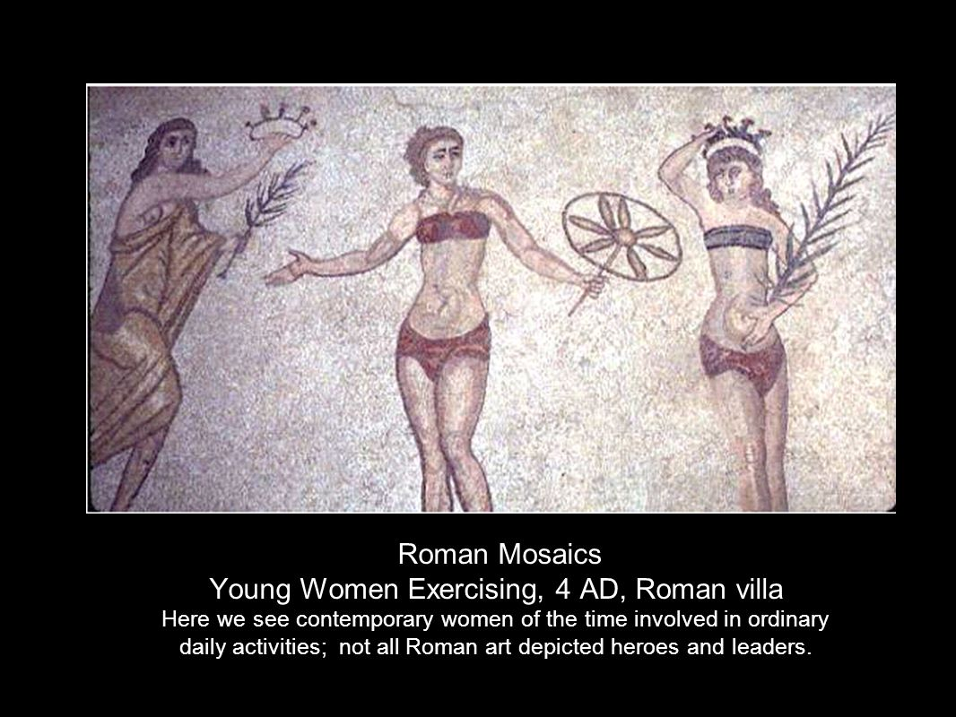 Roman Mosaics Young Women Exercising, 4 AD, Roman villa Here we see contemporary women of the time involved in ordinary daily activities; not all Roman art depicted heroes and leaders.