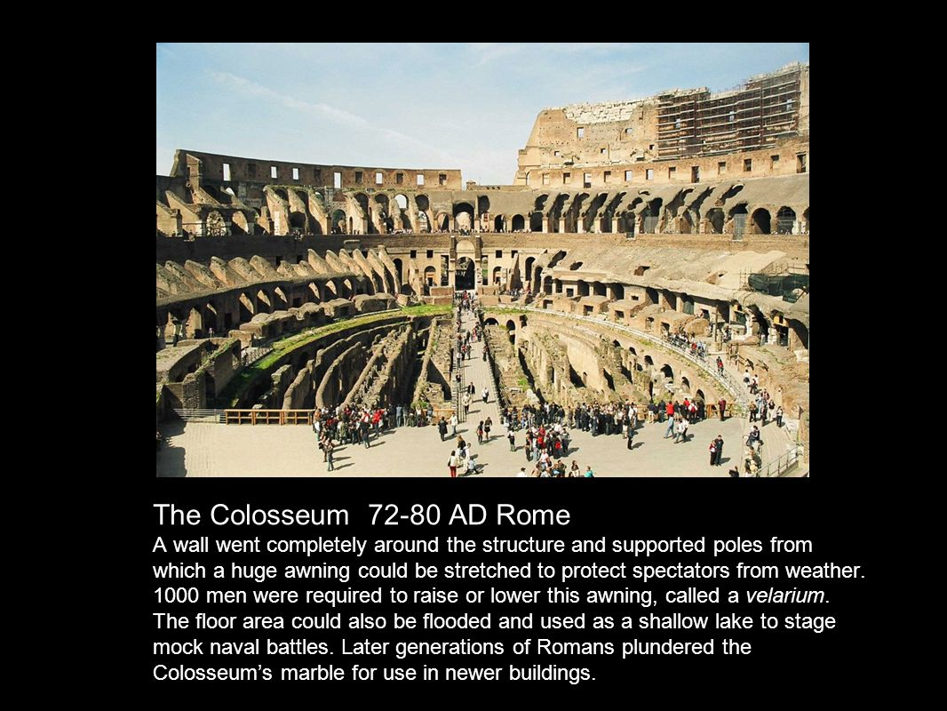 The Colosseum 72-80 AD Rome A wall went completely around the structure and supported poles from which a huge awning could be stretched to protect spectators from weather.