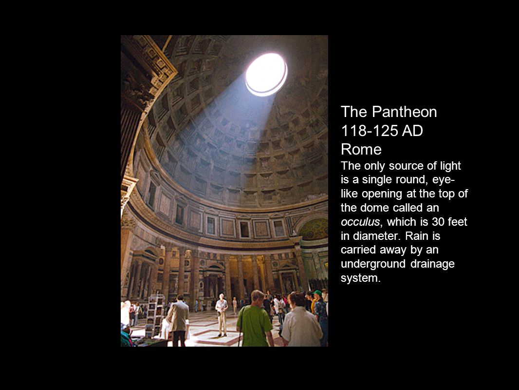 The Pantheon 118-125 AD Rome The only source of light is a single round, eye-like opening at the top of the dome called an occulus, which is 30 feet in diameter.