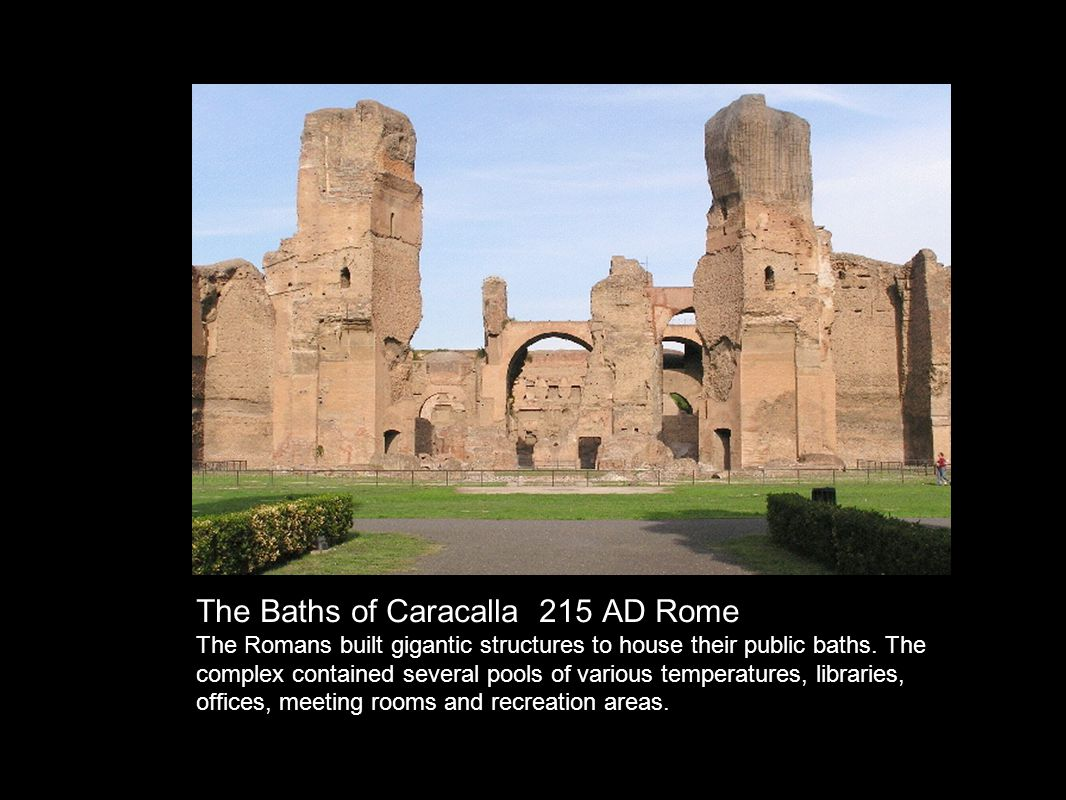 The Baths of Caracalla 215 AD Rome The Romans built gigantic structures to house their public baths.