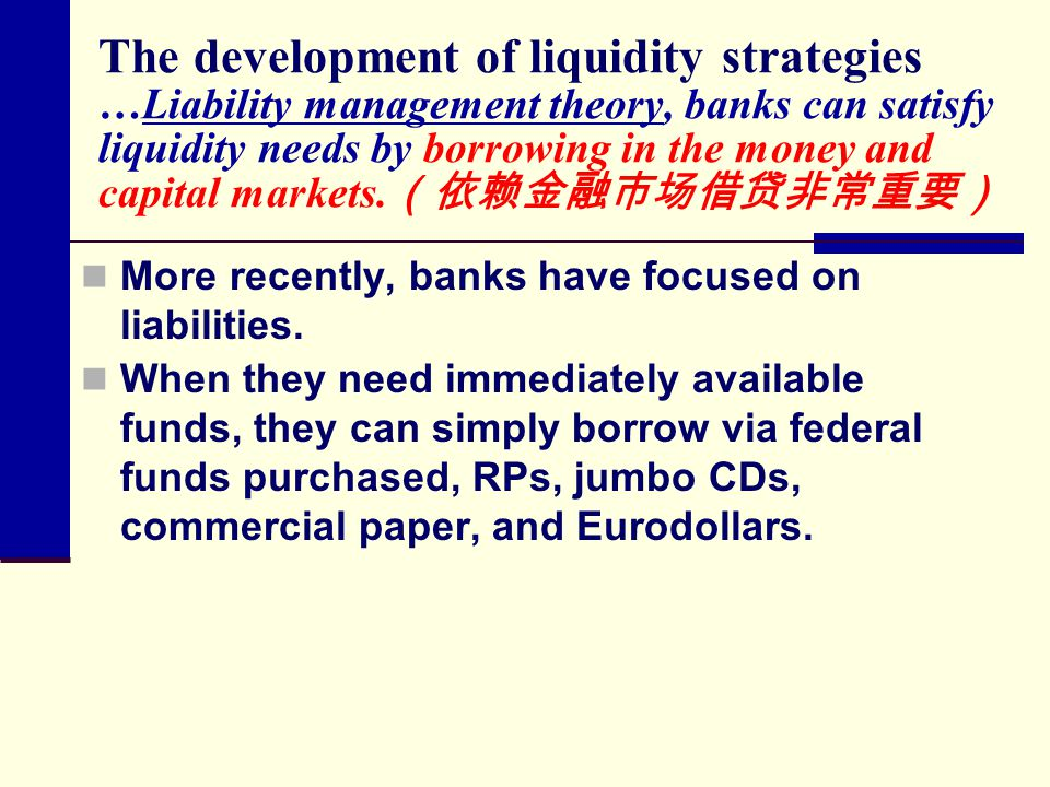 The development of liquidity strategies …Liability management theory, banks can satisfy liquidity needs by borrowing in the money and capital markets.(依赖金融市场借贷非常重要)