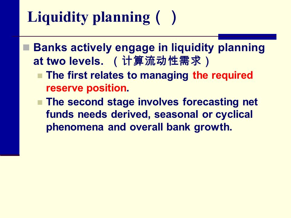 Liquidity planning() Banks actively engage in liquidity planning at two levels. (计算流动性需求)