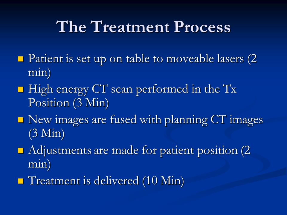The Treatment Process Patient is set up on table to moveable lasers (2 min) High energy CT scan performed in the Tx Position (3 Min)