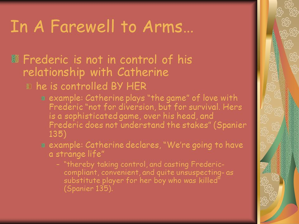 In A Farewell to Arms… Frederic is not in control of his relationship with Catherine. he is controlled BY HER.