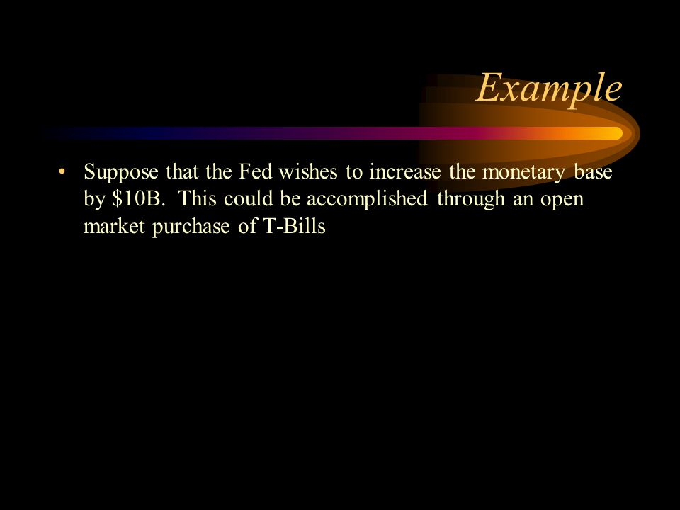 Example Suppose that the Fed wishes to increase the monetary base by $10B.