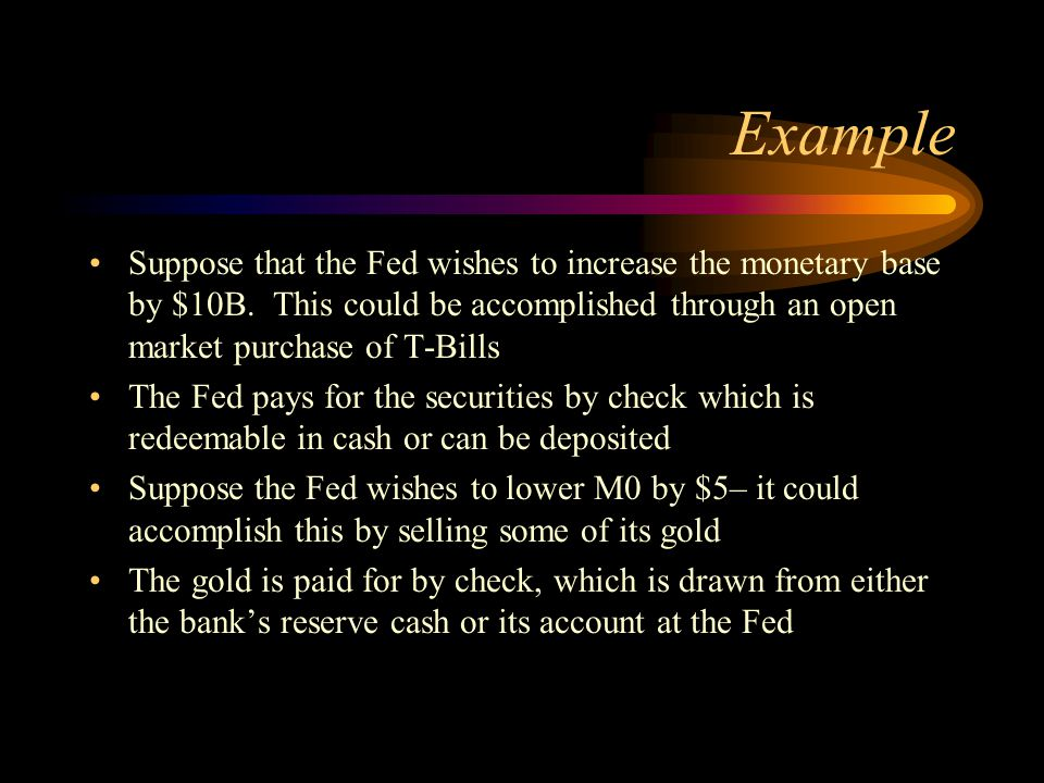 Example Suppose that the Fed wishes to increase the monetary base by $10B. This could be accomplished through an open market purchase of T-Bills.