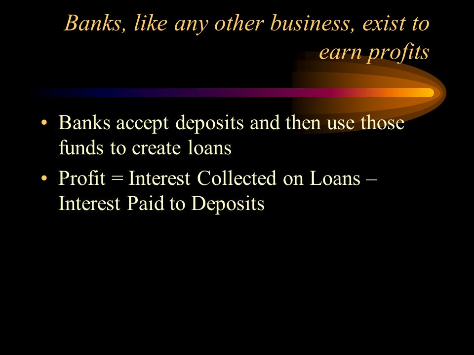 Banks, like any other business, exist to earn profits
