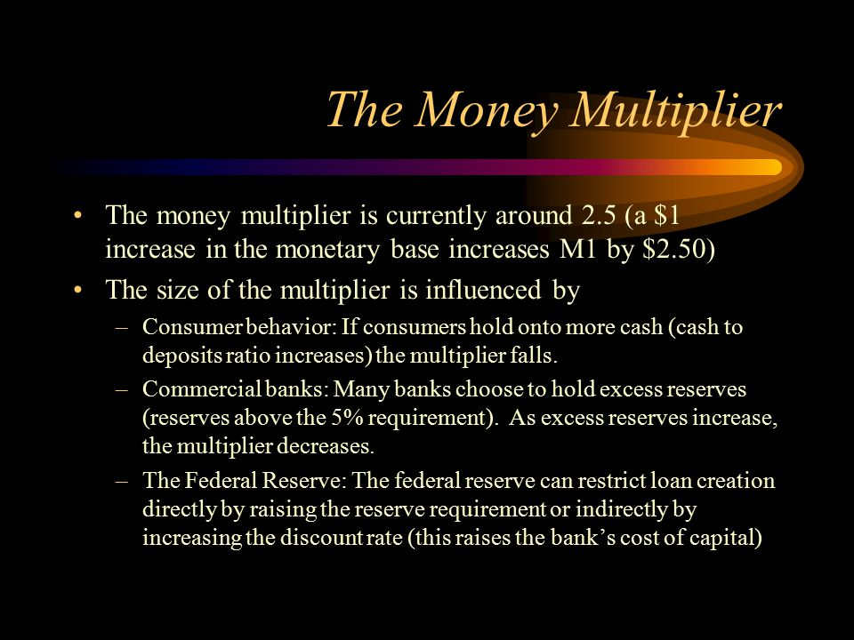 The Money Multiplier The money multiplier is currently around 2.5 (a $1 increase in the monetary base increases M1 by $2.50)