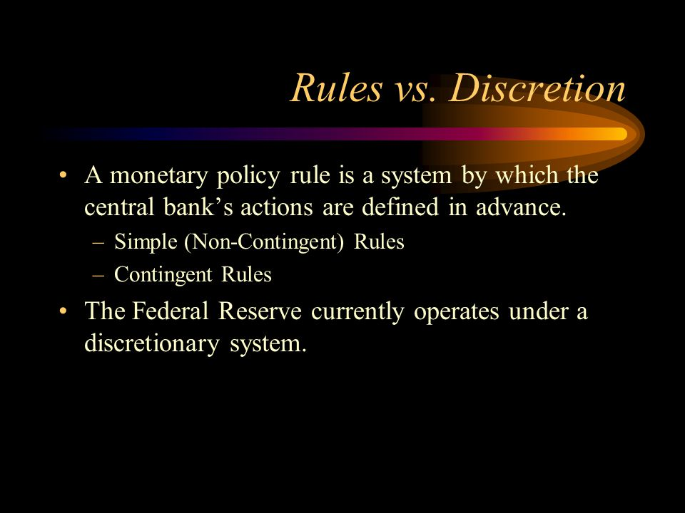 Rules vs. Discretion A monetary policy rule is a system by which the central bank's actions are defined in advance.