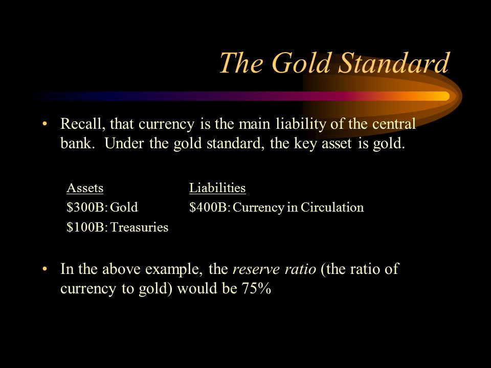 The Gold Standard Recall, that currency is the main liability of the central bank. Under the gold standard, the key asset is gold.