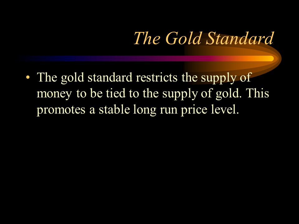 The Gold Standard The gold standard restricts the supply of money to be tied to the supply of gold.