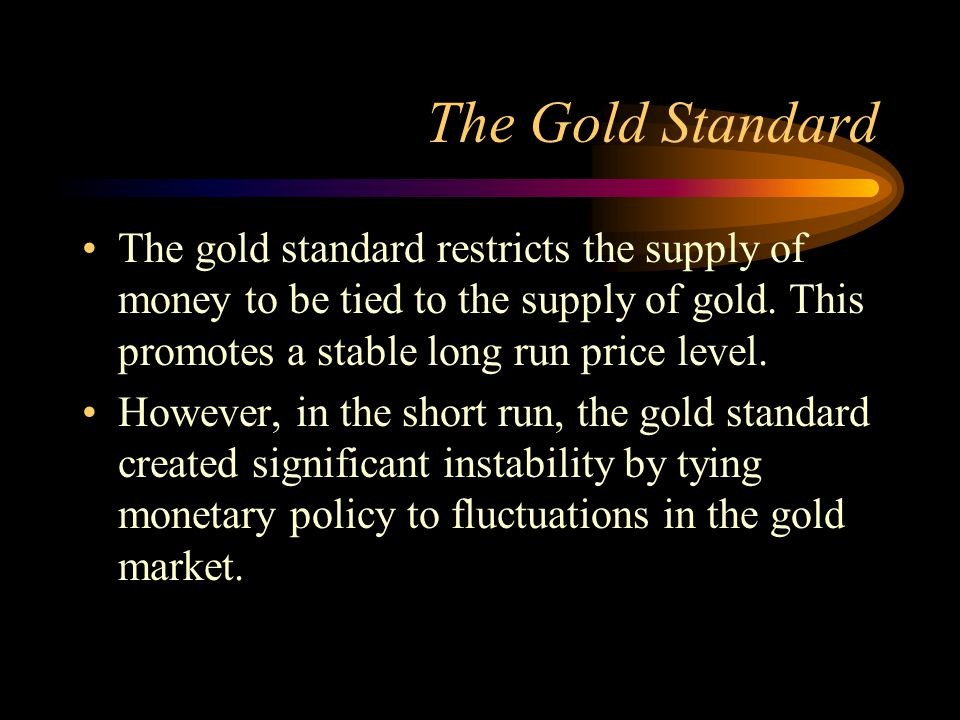 The Gold Standard The gold standard restricts the supply of money to be tied to the supply of gold. This promotes a stable long run price level.