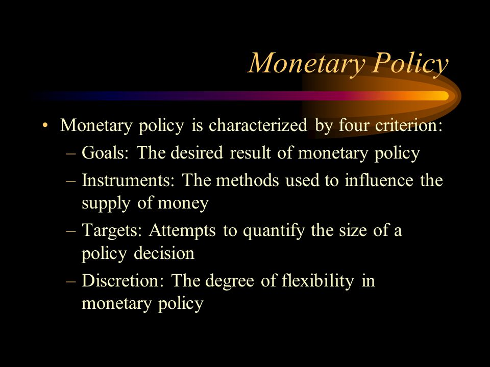 Monetary Policy Monetary policy is characterized by four criterion: