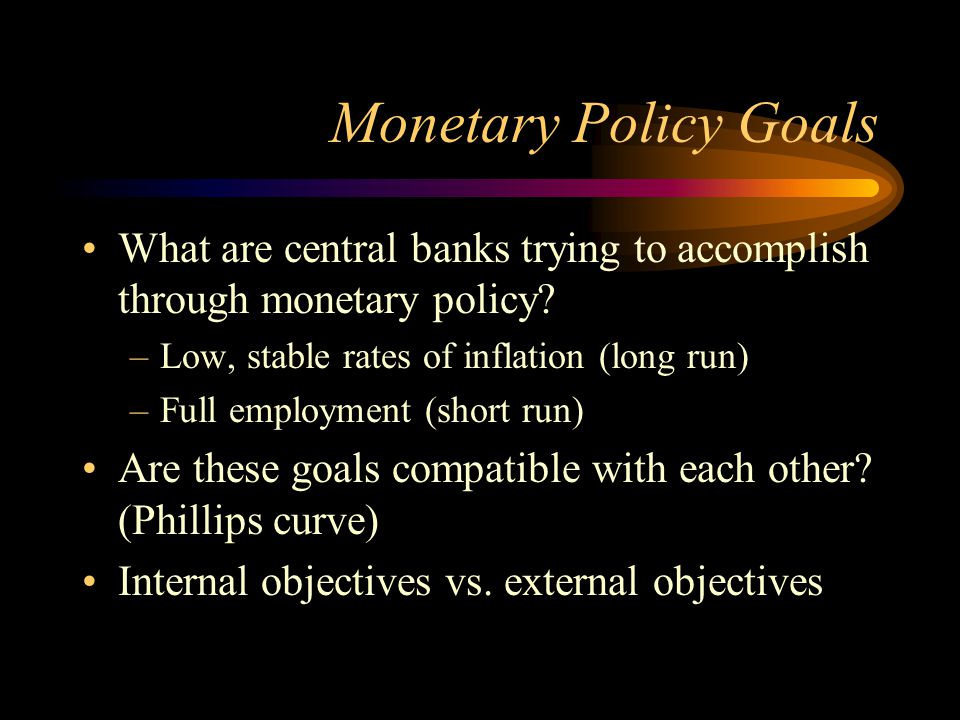 Monetary Policy Goals What are central banks trying to accomplish through monetary policy Low, stable rates of inflation (long run)