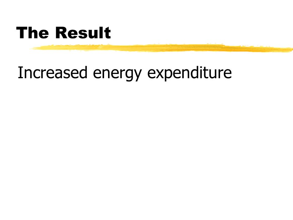 The Result Increased energy expenditure