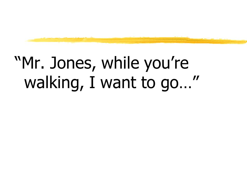 Mr. Jones, while you're walking, I want to go…