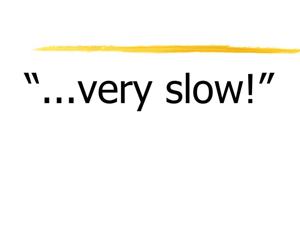 ...very slow!