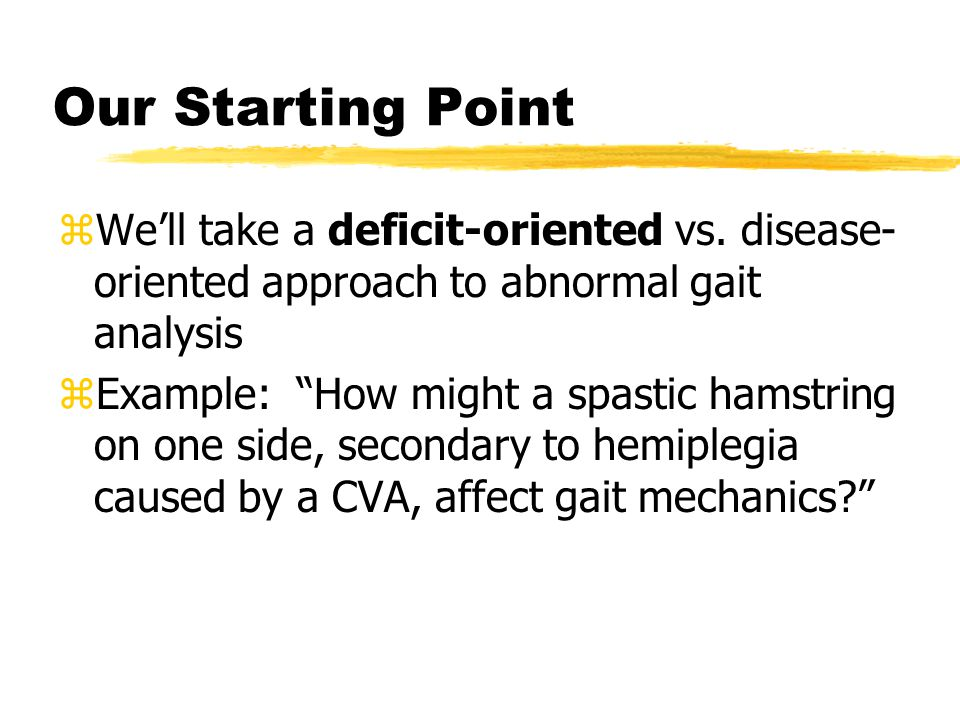 Our Starting Point We'll take a deficit-oriented vs. disease- oriented approach to abnormal gait analysis.