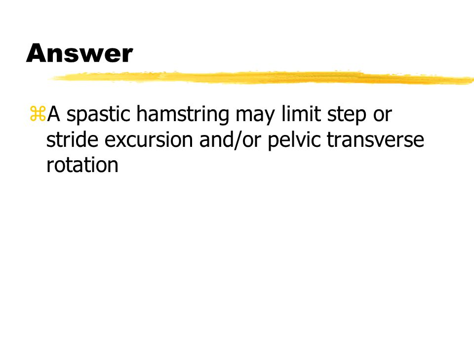 Answer A spastic hamstring may limit step or stride excursion and/or pelvic transverse rotation