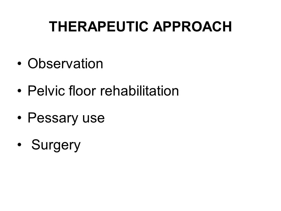 THERAPEUTIC APPROACH Observation Pelvic floor rehabilitation Pessary use Surgery