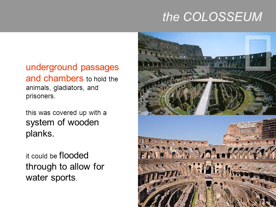 the COLOSSEUM underground passages and chambers to hold the animals, gladiators, and prisoners. this was covered up with a system of wooden planks.