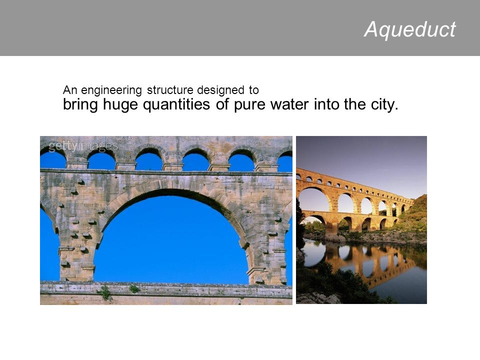 Aqueduct An engineering structure designed to bring huge quantities of pure water into the city.