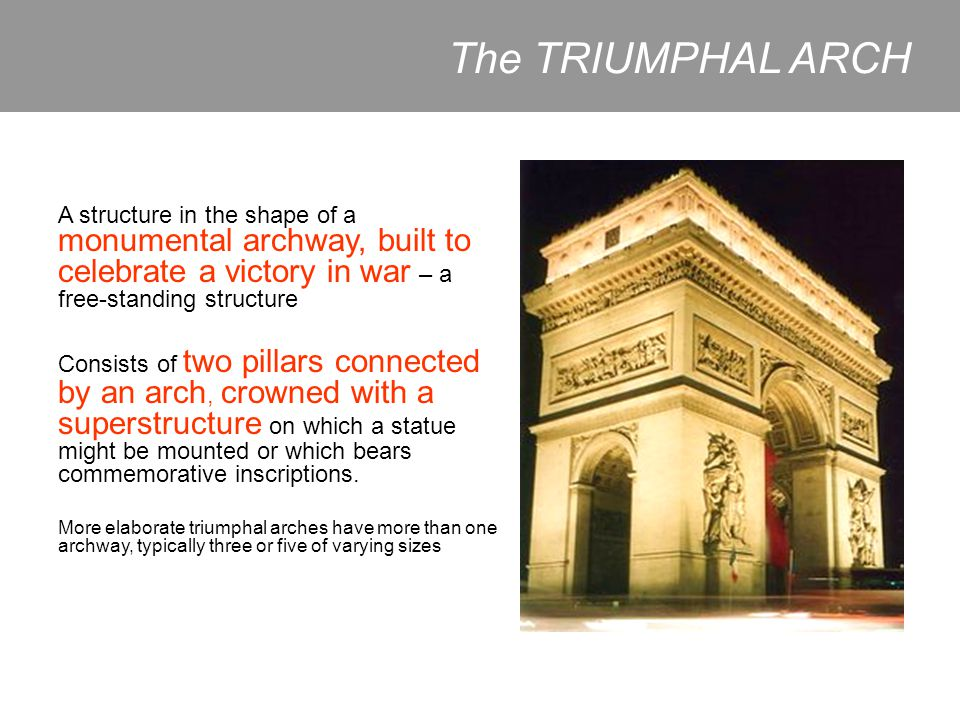 The TRIUMPHAL ARCH A structure in the shape of a monumental archway, built to celebrate a victory in war – a free-standing structure.