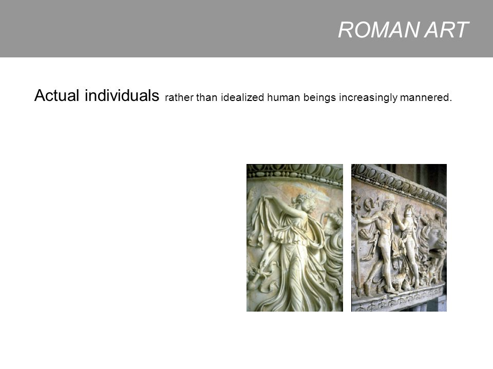 ROMAN ART Actual individuals rather than idealized human beings increasingly mannered.