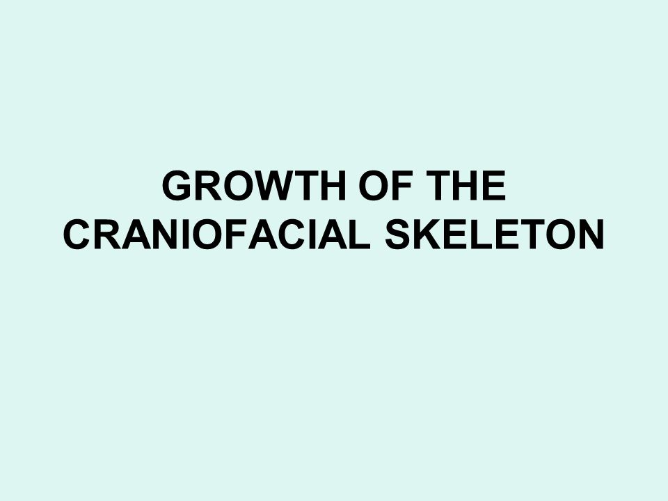 GROWTH OF THE CRANIOFACIAL SKELETON