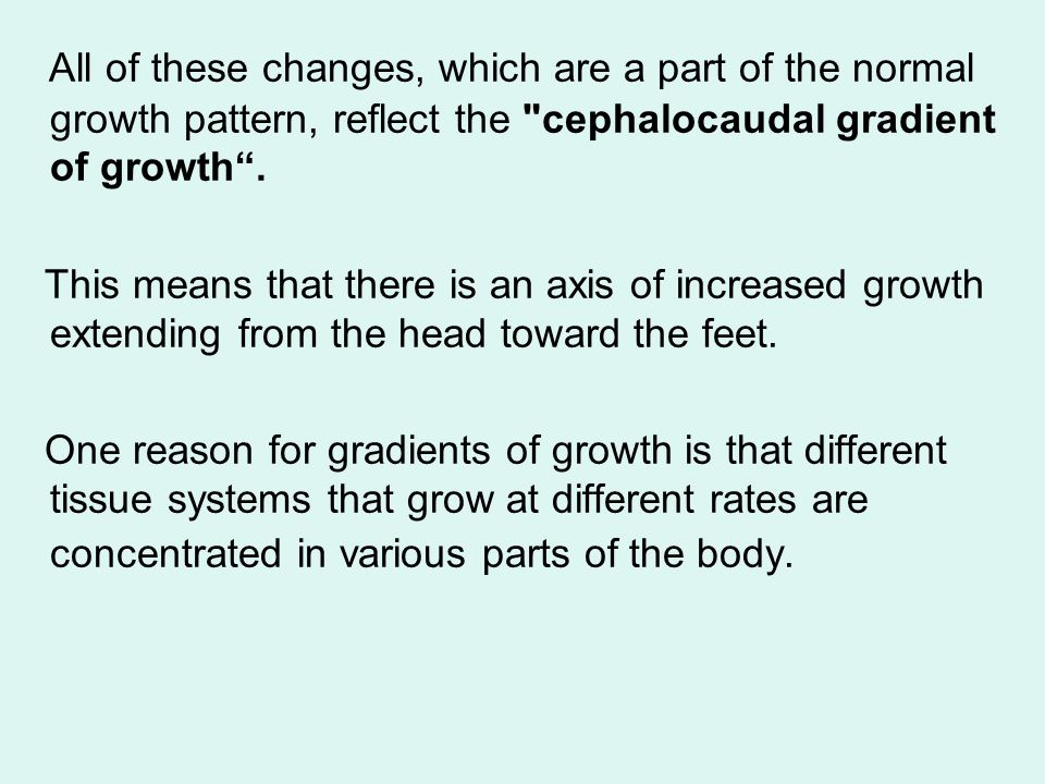 All of these changes, which are a part of the normal growth pattern, reflect the cephalocaudal gradient of growth .
