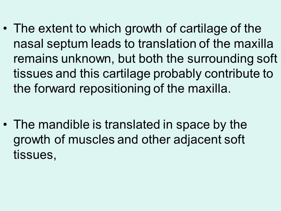 The extent to which growth of cartilage of the nasal septum leads to translation of the maxilla remains unknown, but both the surrounding soft tissues and this cartilage probably contribute to the forward repositioning of the maxilla.