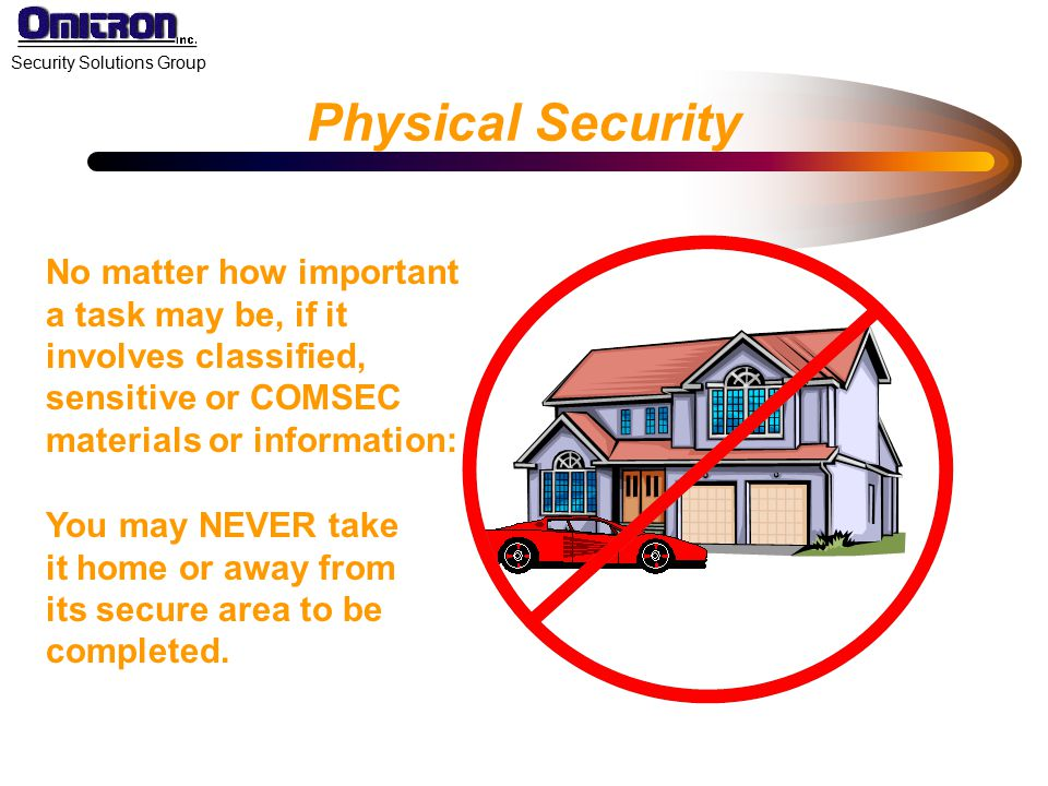 Physical Security No matter how important a task may be, if it involves classified, sensitive or COMSEC materials or information: