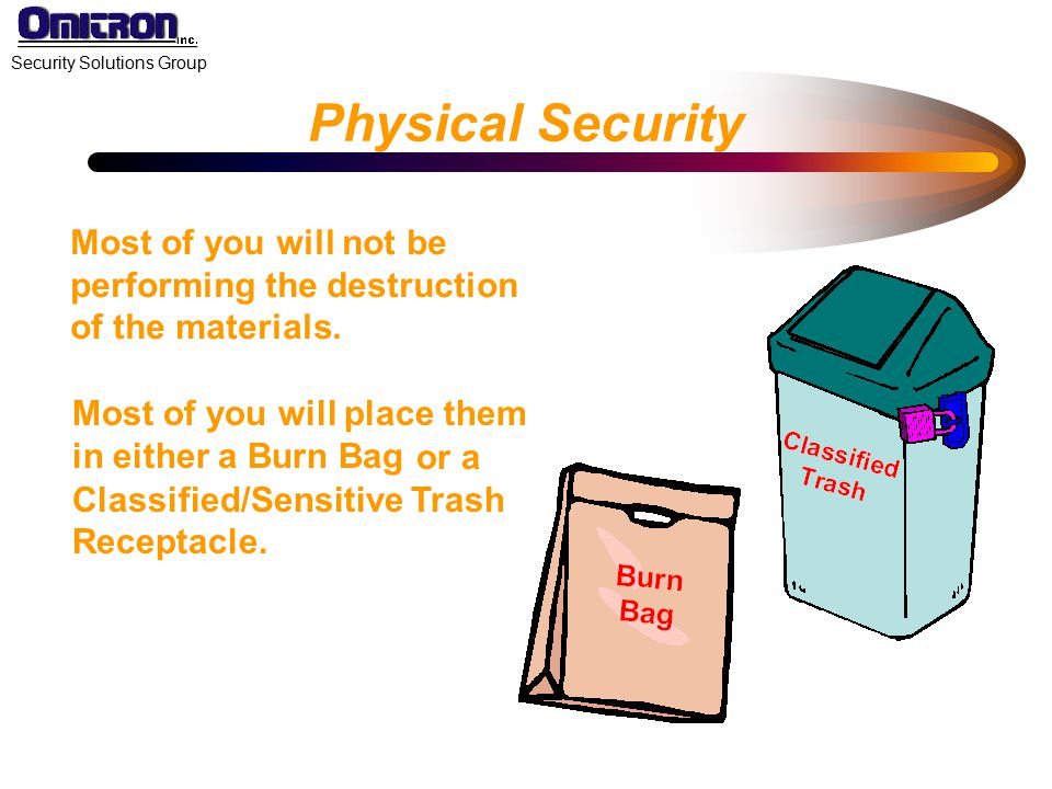 Physical Security Most of you will not be performing the destruction of the materials. Most of you will place them in either a Burn Bag.