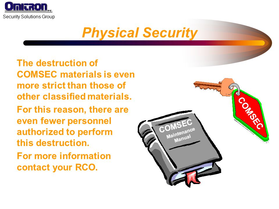 Physical Security The destruction of COMSEC materials is even more strict than those of other classified materials.