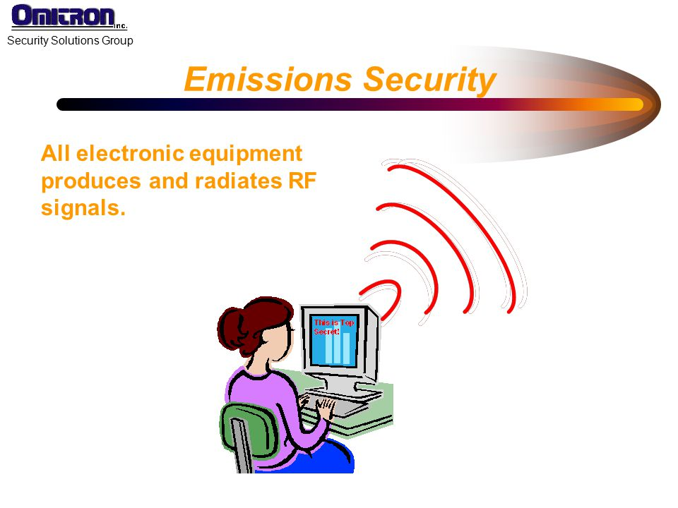 Emissions Security All electronic equipment produces and radiates RF signals.