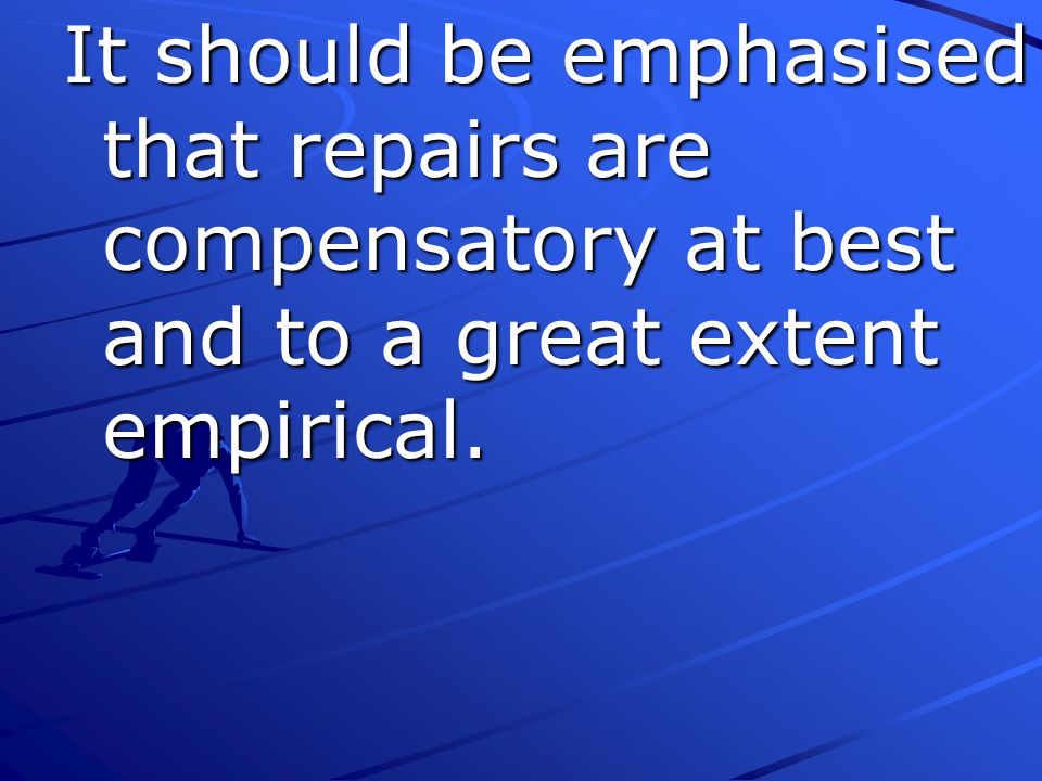 It should be emphasised that repairs are compensatory at best and to a great extent empirical.