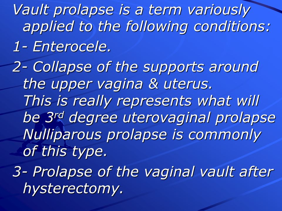 Vault prolapse is a term variously applied to the following conditions: 1- Enterocele.