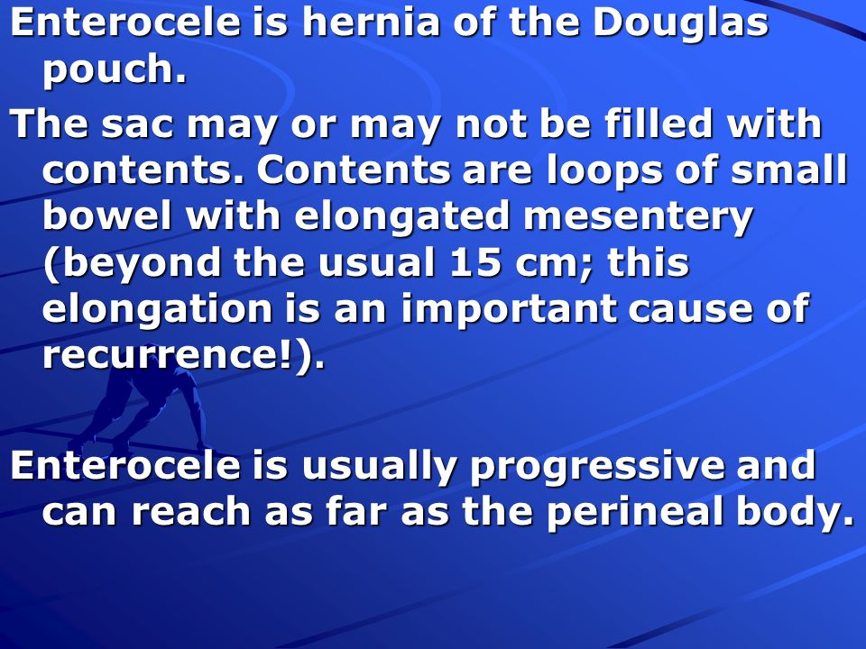 Enterocele is hernia of the Douglas pouch.