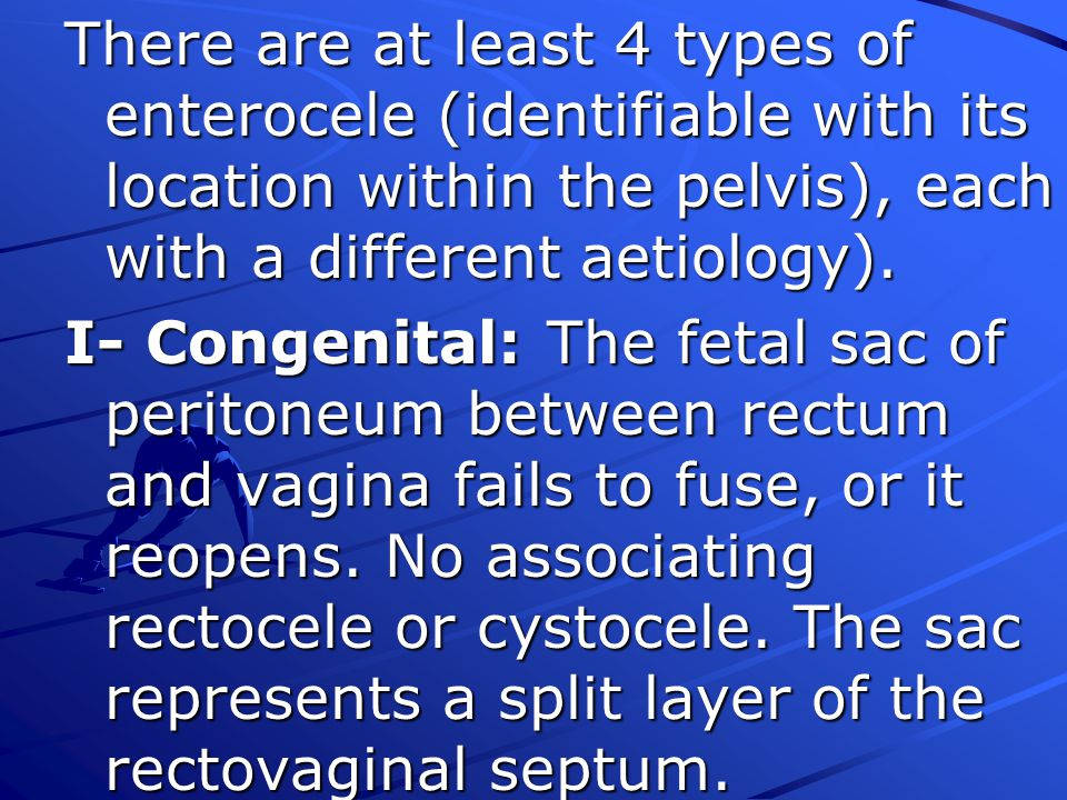 There are at least 4 types of enterocele (identifiable with its location within the pelvis), each with a different aetiology).
