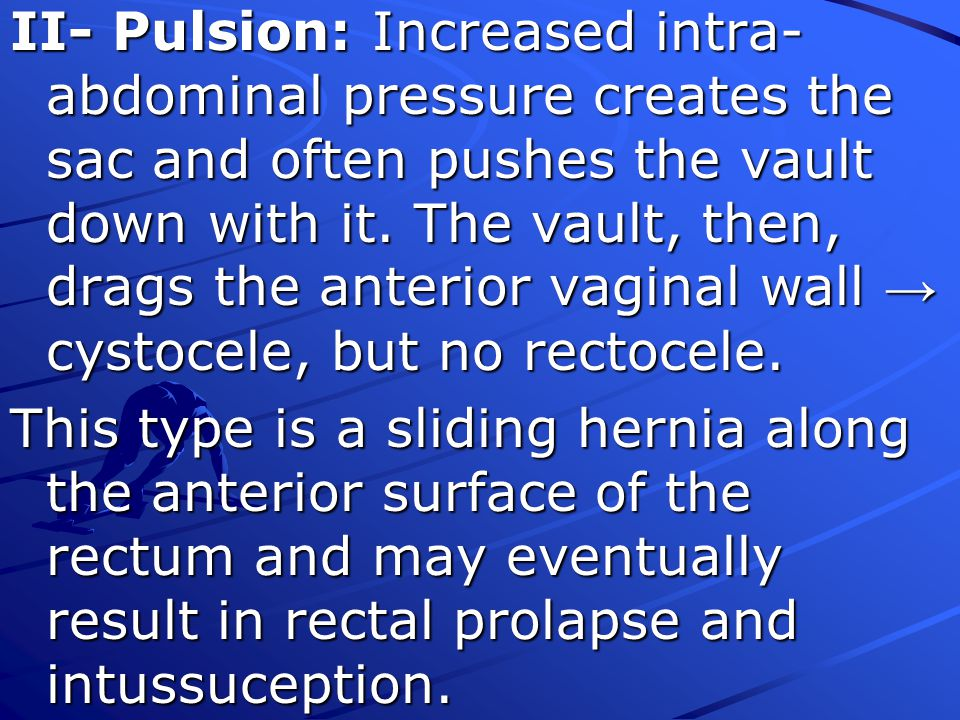 II- Pulsion: Increased intra-abdominal pressure creates the sac and often pushes the vault down with it. The vault, then, drags the anterior vaginal wall → cystocele, but no rectocele.