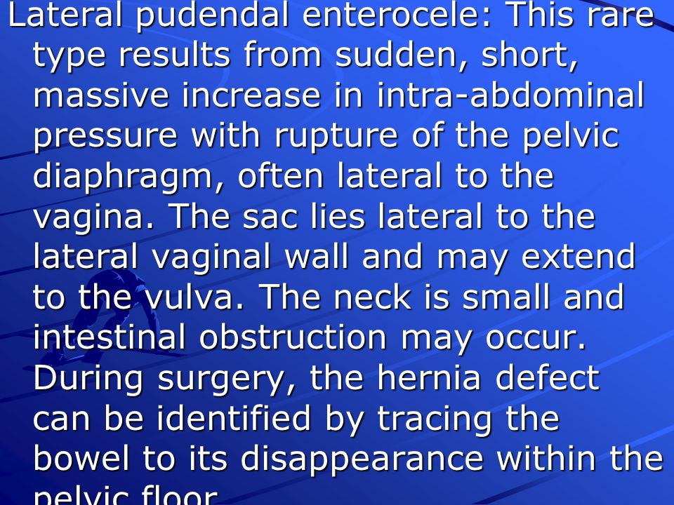 Lateral pudendal enterocele: This rare type results from sudden, short, massive increase in intra-abdominal pressure with rupture of the pelvic diaphragm, often lateral to the vagina.