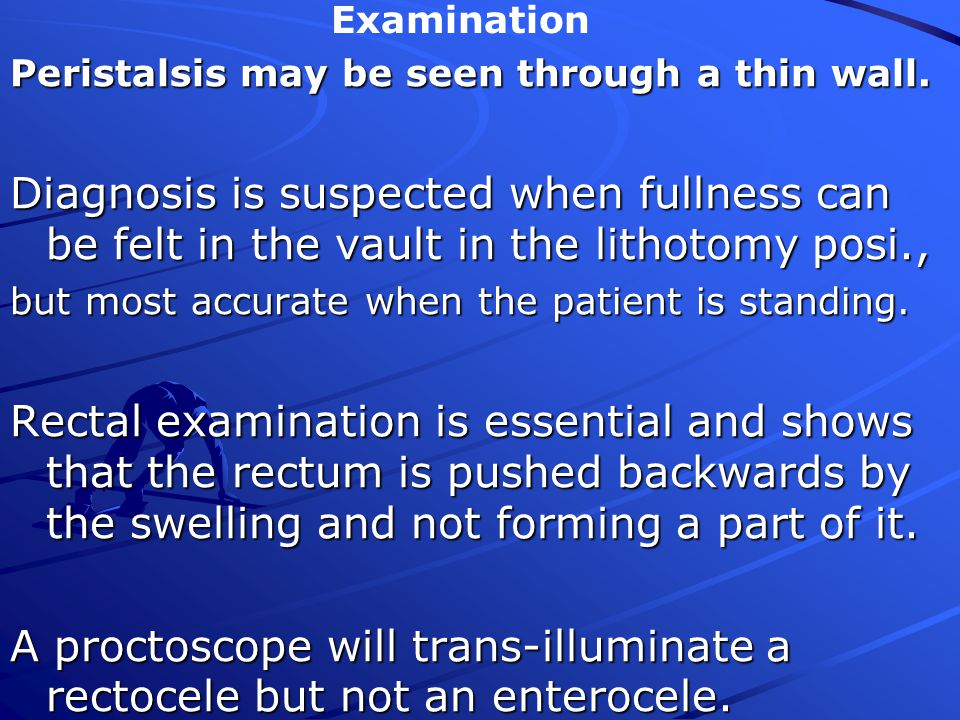 A proctoscope will trans-illuminate a rectocele but not an enterocele.