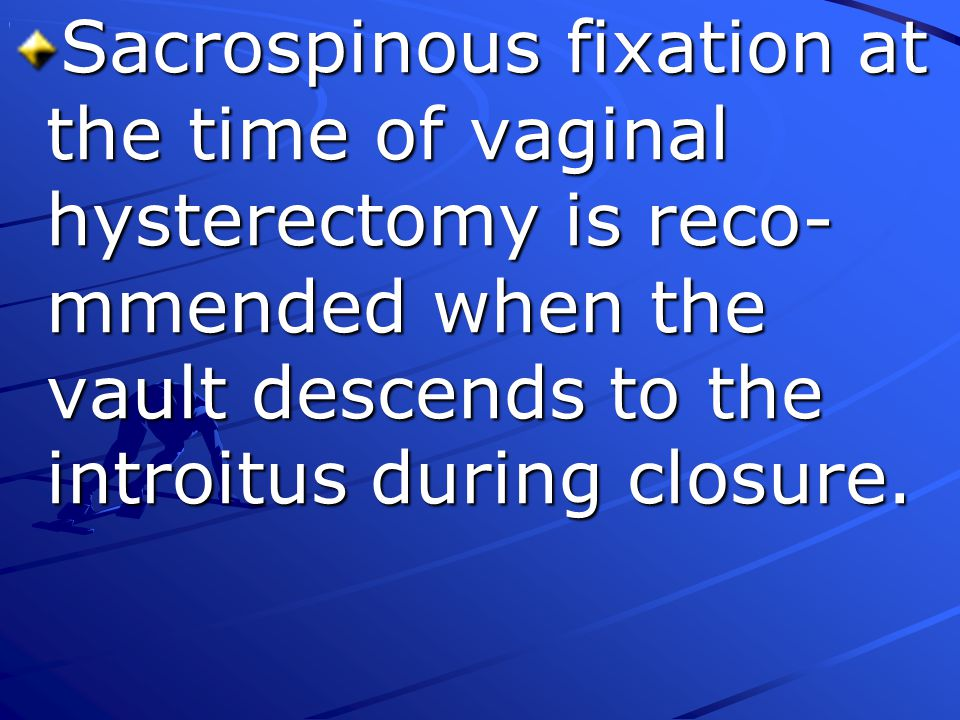 Sacrospinous fixation at the time of vaginal hysterectomy is reco-mmended when the vault descends to the introitus during closure.
