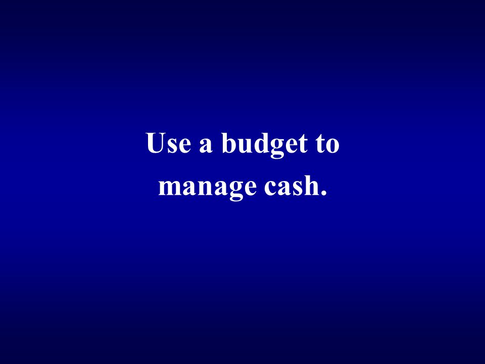 Use a budget to manage cash.
