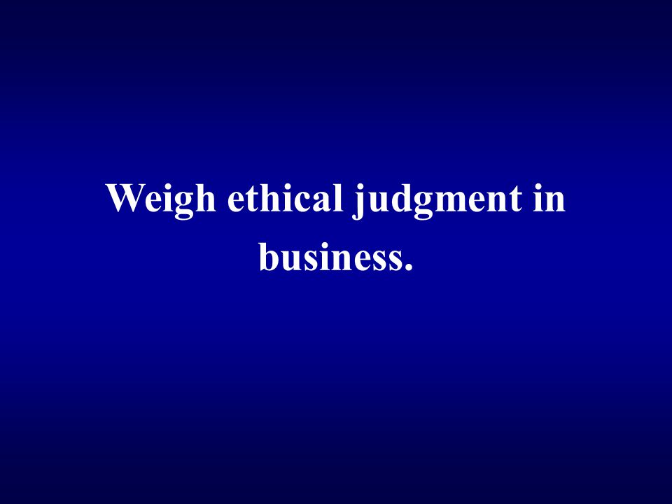 Weigh ethical judgment in
