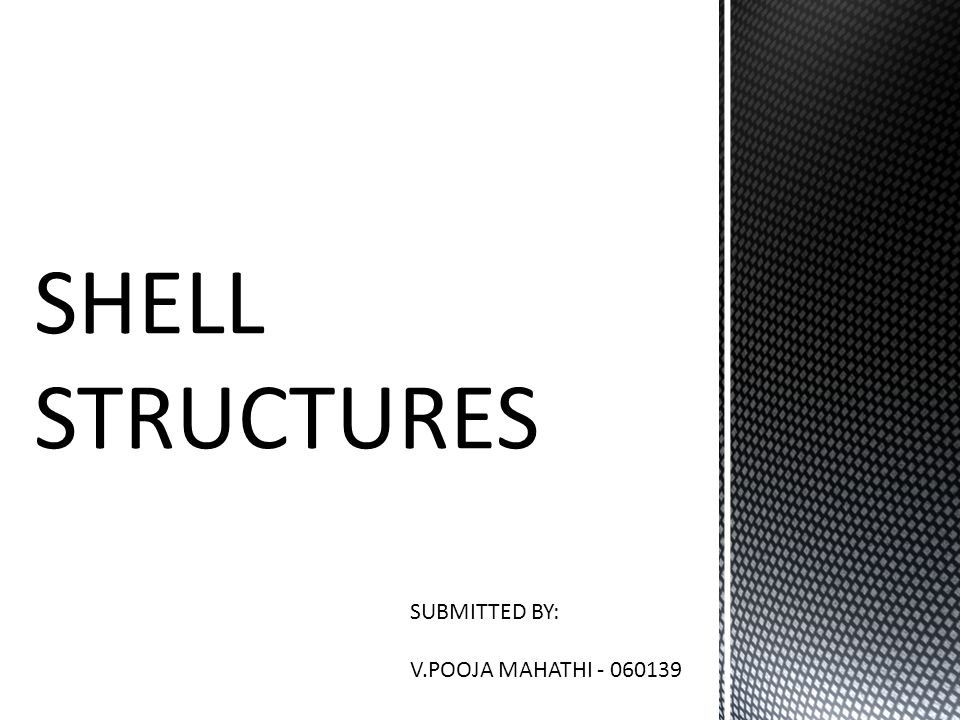 SHELL STRUCTURES SUBMITTED BY: V.POOJA MAHATHI - 060139
