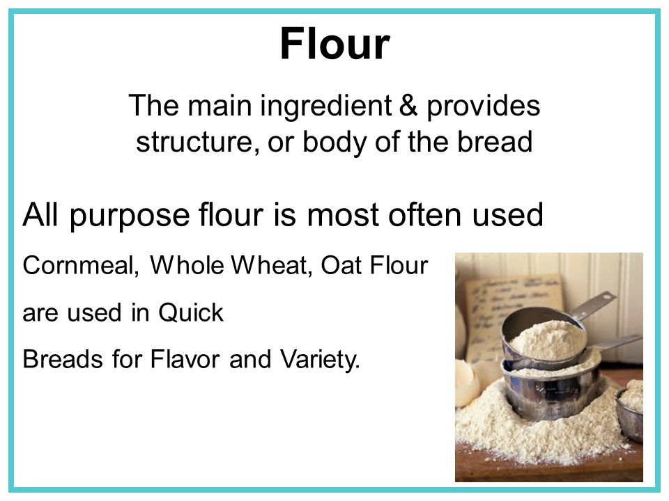 The main ingredient & provides structure, or body of the bread