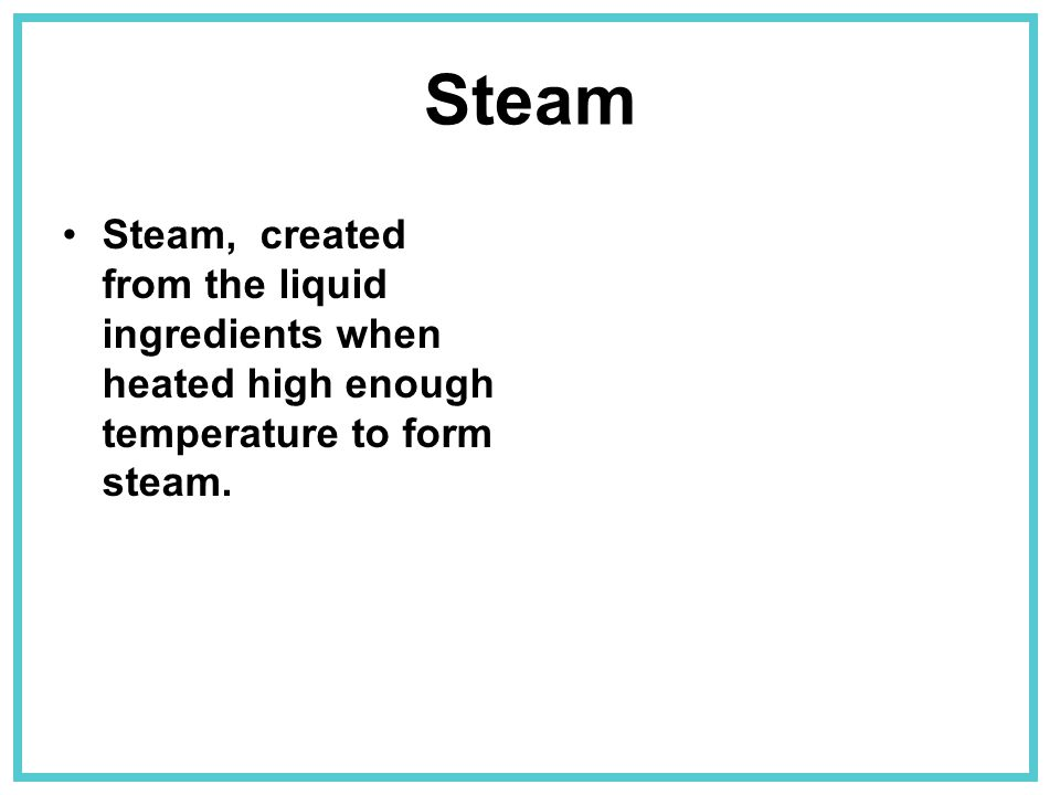 Steam Steam, created from the liquid ingredients when heated high enough temperature to form steam.