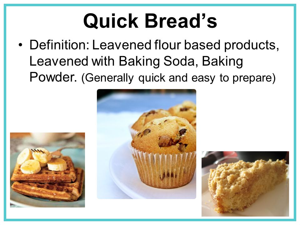 Quick Bread's Definition: Leavened flour based products, Leavened with Baking Soda, Baking Powder.