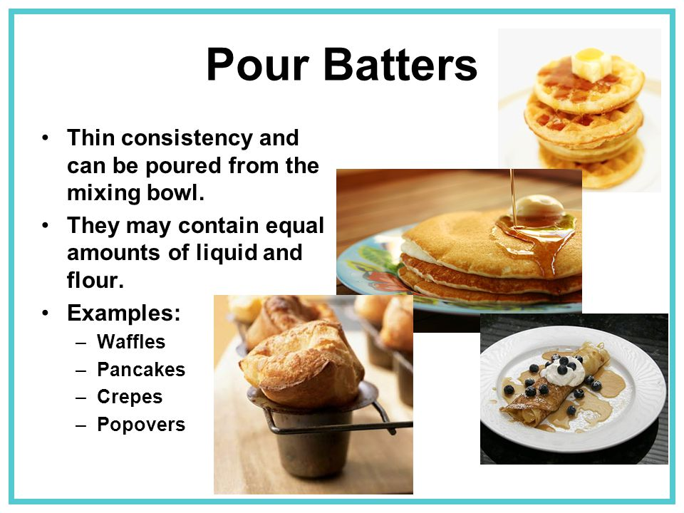 Pour Batters Thin consistency and can be poured from the mixing bowl.